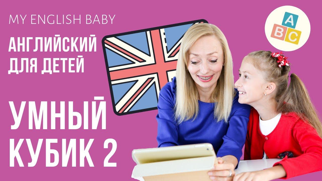 УМНЫЙ КУБИК 2. АНГЛИЙСКИЙ ДЛЯ ДЕТЕЙ. MY ENGLISH BABY