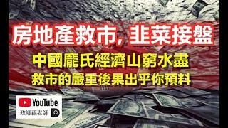 房地產救市,韭菜接盤!中國龐氏經濟山窮水盡,救市後果出乎預料|政經孫老師