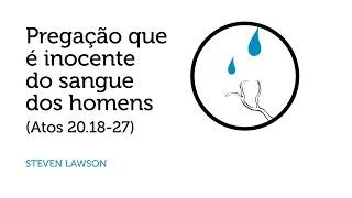 Pregação que é Inocente do Sangue dos Homens - Steven J. Lawson