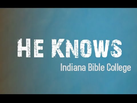 He Knows | He Knows | Indiana Bible College