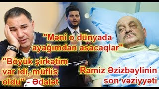 """Ramiz Əzizbəylinin son vəziyyəti, """"Böyük şirkətim var idi, müflis oldu"""" - Ədalət"""