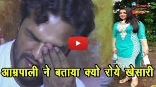 आम्रपाली ने बता दिया, क्यो रोये थे खेसारी…   Amrapali Dubey Reveals Why Khesari Lal Broke Down