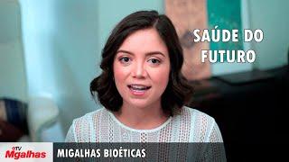Migalhas Bioéticas - Saúde do futuro