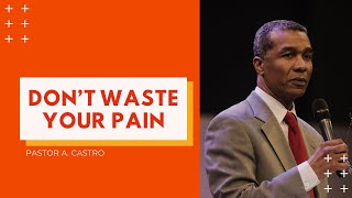 Don't Waste Your Pain | Pastor A. Castro