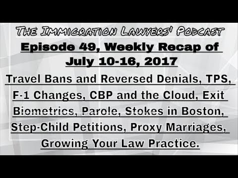 [49] Travel Ban, CBP/Cloud, Parole, Stokes, Step-Child, Proxy Marriages, Growing (07/10-16/2017)