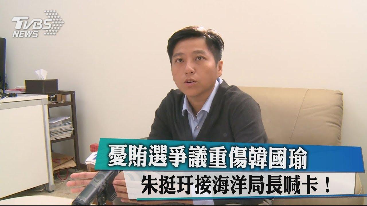 憂賄選爭議重傷韓國瑜 朱挺玗接海洋局長喊卡! - YouTube