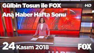 24 Kasım 2018 Gülbin Tosun ile FOX Ana Haber Hafta Sonu