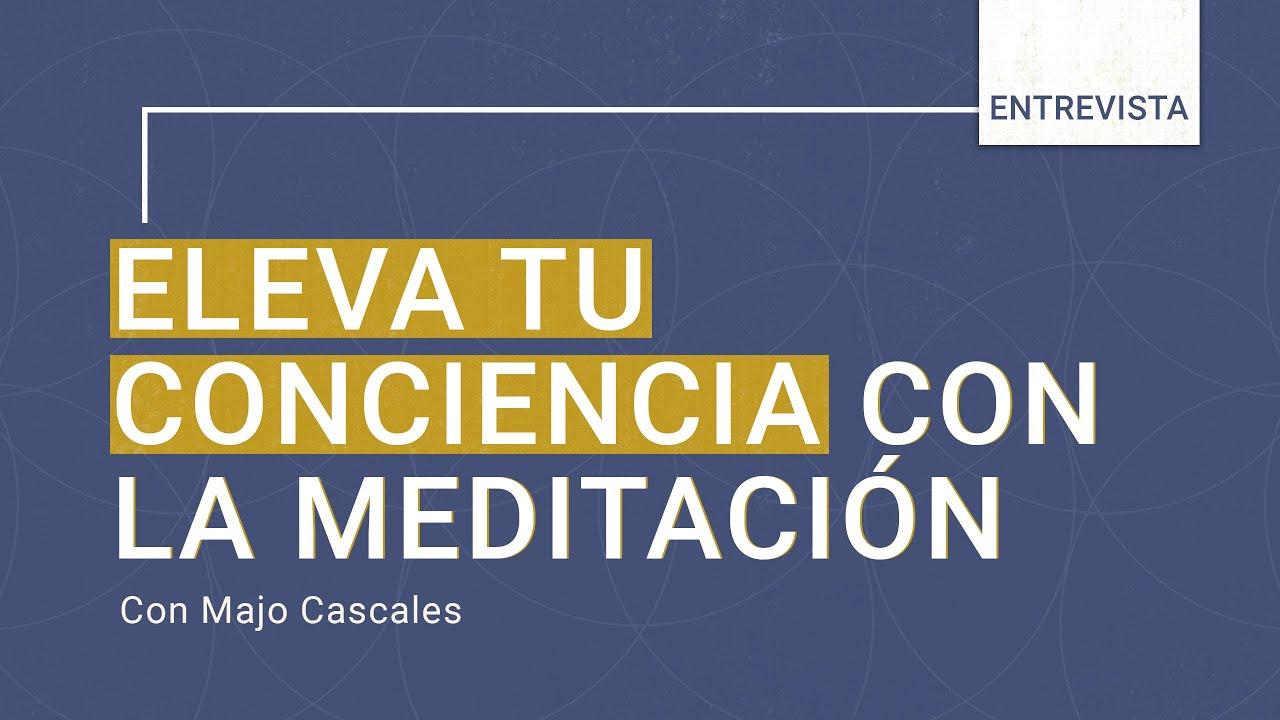 Eleva tu Conciencia A Través de La Meditación [Entrevista con Majo Gómez Cascales]