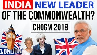 India New Leader of Commonwealth ? - CHOGM Summit 2018 - PM Modi in Britain - Current Affairs 2018
