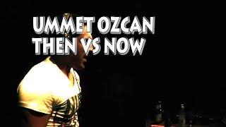 UMMET OZCAN THEN VS NOW