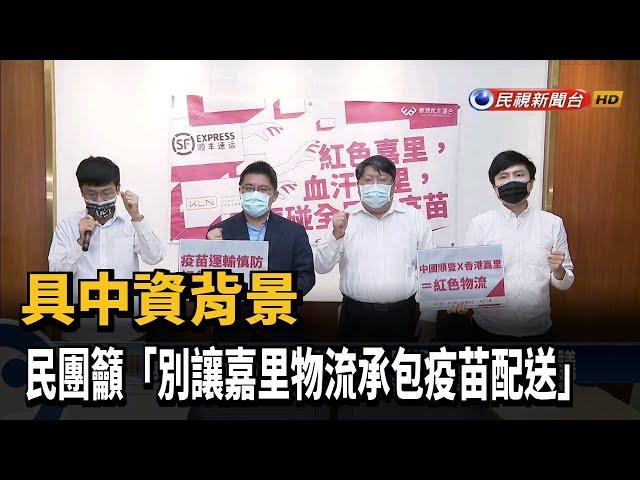 具中資背景 民團籲「別讓嘉里物流承包疫苗配送」-民視台語新聞