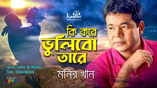 Monir Khan - Ki Kore Vulibo Tare | কি করে ভুলিব তারে | New Bangla Song