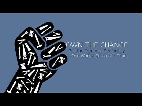 Own The Change: Building Economic Democracy One Worker Co-op at a Time