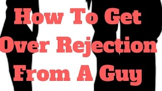 How To Get Over Rejection From A Guy