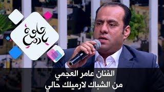 الفنان عامر العجمي - من الشباك لارميلك حالي