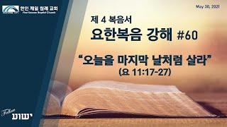 [한인 제일 침례 교회 Peachtree City] 요한복음 강해 #60 오늘을 마지막 날처럼 살라 (요 11:17-27)