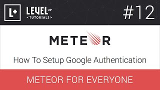 Meteor For Everyone Tutorial #12 - How To Setup Google Authentication