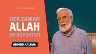 Cuma Hutbesi: Her Zaman Allah En Büyüktür - Ahmed KALKAN