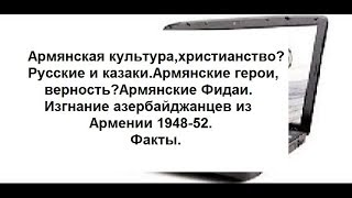 Арм-я культура,христианство?Русские и казаки.Арм-я верность,герои?Фидаи.Азербайджанцы-1948