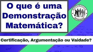 O que e uma Demonstração Matemática? Certificação, Argumentação ou Vaidade?