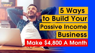 5 Ways to Build Your Passive Income Business | Make over $4800 a Month