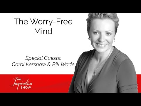 The Worry-Free Mind - Carol Kershaw & Bill Wade - The Inspiration Show