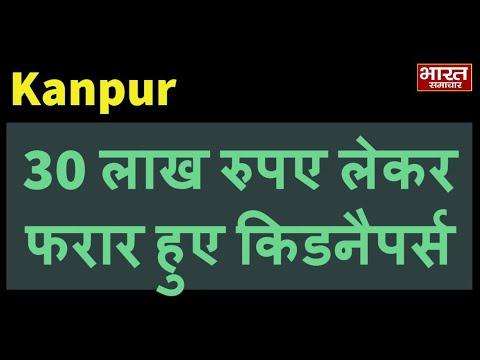 Kanpur- पुलिस की नाक के नीचे से 30 लाख रुपए लेकर फरार हुए किडनैपर्स, व्यक्ति को भी नहीं छोड़ा |