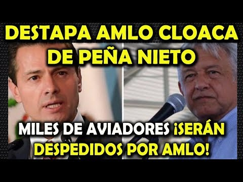 DESTAPA AMLO CLOACA DE PEÑA NIETO ¡DESPEDIRÁN A MILES DE AVIADORES!