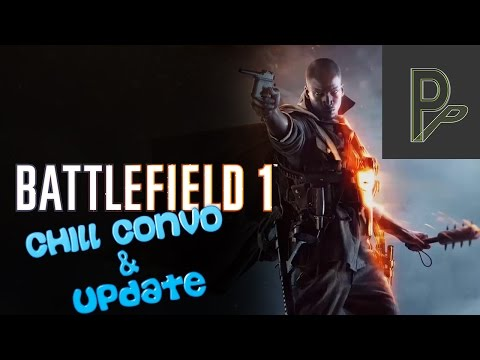 Update thingy + Inpromptu Chill Convo with Phob | Battlefield 1 Beta