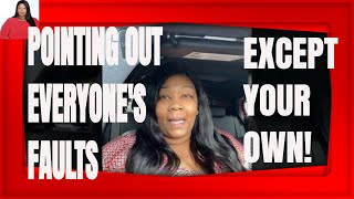 POINTING OUT EVERYONE'S FAULTS BUT YOUR OWN | Tynisha Lewis