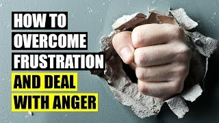 12 Ways To Overcome Frustration and Deal With Anger
