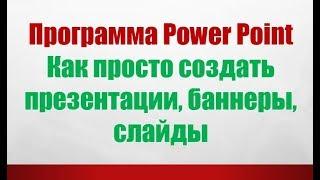 Программа Power Point Как просто создать презентации, банеры, слайды