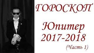 ГОРОСКОП.  Юпитер 2017-2018 г.  Часть 1