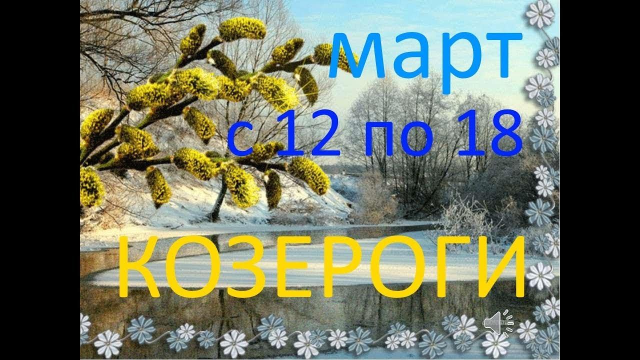 КОЗЕРОГИ. МАРТ 2018г. НЕДЕЛЯ с 12 по 18 .+БОНУС.