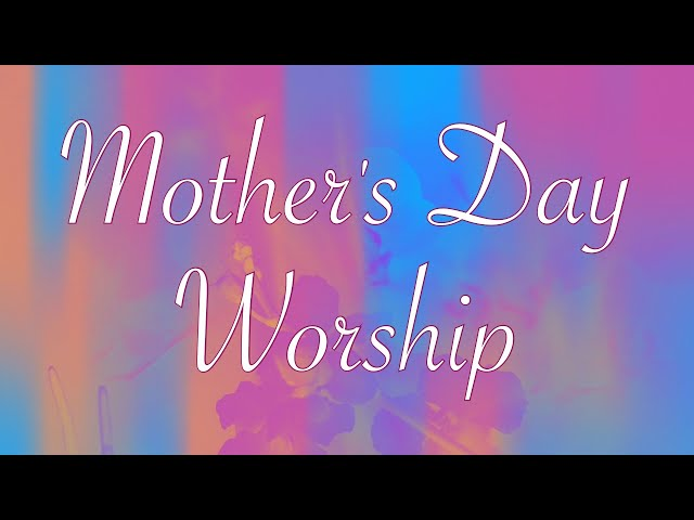 Worship for Sunday, May 9, 2021