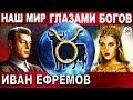 Вот какими ВИДЯТ нас пришлые БОГИ! Вы будете в ШОКЕ когда УЗНАЕТЕ о чем ПИСАЛ Иван ЕФРЕМОВ!