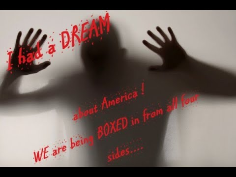 A DREAM ABOUT AMERICA AND THE HORROR THAT HAS BEGUN (we're being BOXED in) !