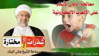 معالجة إدمان الأبناء على الألعاب الإلكترونية - الشيخ هاني البناء