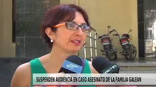 SUSPENDEN AUDIENCIA EN CASO ASESINATO FAMILIA GALEAN
