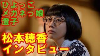 【ひよっこインタビュー】メガネっ娘の澄子役、松本穂香は有村架純の事...