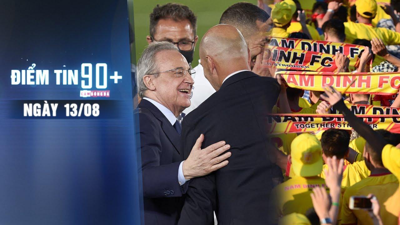 Điểm tin 90+ ngày 13/8 | Chủ tịch Real phá két chiều Zidane; CLB Nam Định bị phạt vì cổ vũ phản cảm