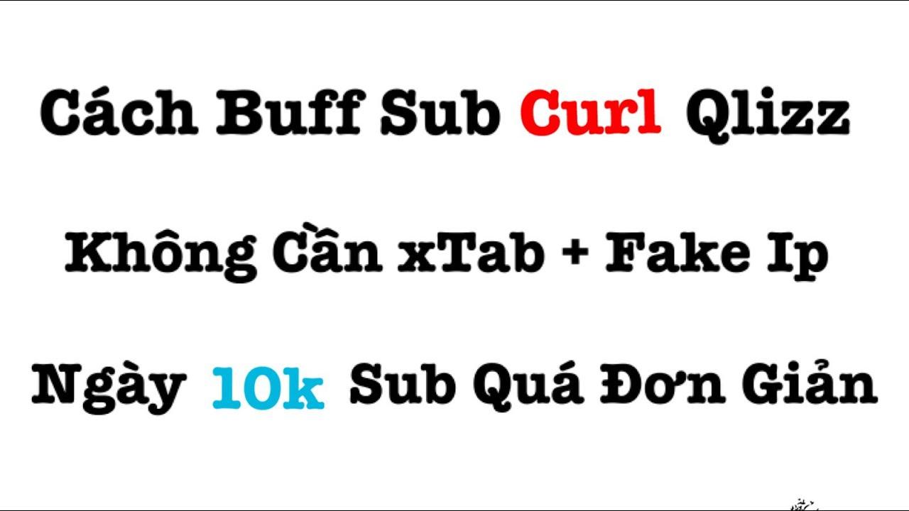 Video 5: Cách Buff Sub Curl Qlizz Không Cần xTab + Fake Ip ( Proxy ) | Ngày 10k Sub Quá Đơn Giản