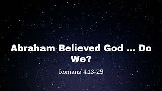 Abraham Believed God     Do We?