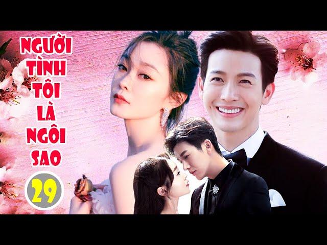 Phim Ngôn Tình 2021 | NGƯỜI TÌNH TÔI LÀ NGÔI SAO - Tập 29 | Phim Bộ Trung Quốc Hay Nhất 2021