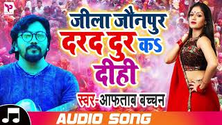 जीला जौनपुर दरद दूर कs दीही Jila Jounpur Darad Dur Ka Dihi Aftaab Bachchan Bhojpuri Songs