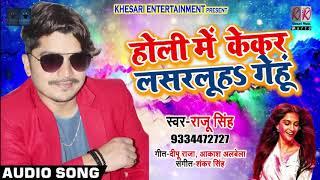 होली में केकर लसरलु हS गेंहू   Raju Singh New Holi Song   Bhojpuri Holi