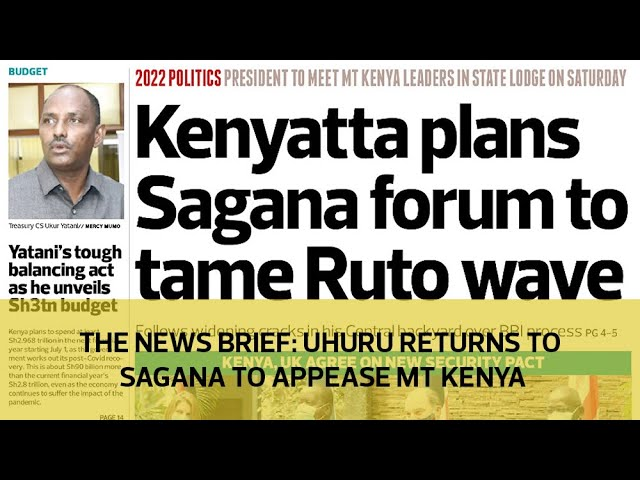 The News Brief: Uhuru returns to Sagana to appease Mt Kenya