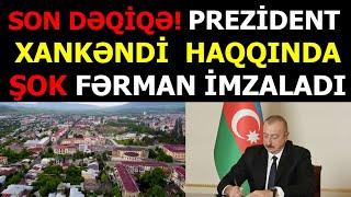 Son deqiqe! Prezident İlham Əliyev Xankəndi şəhəri ilə bağlı fərman imzaladı!son xeberler bugun 2021