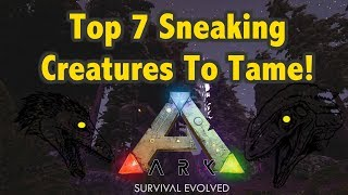 Top 7 Sneaking Creatures To Tame! Ark Survival Evolved