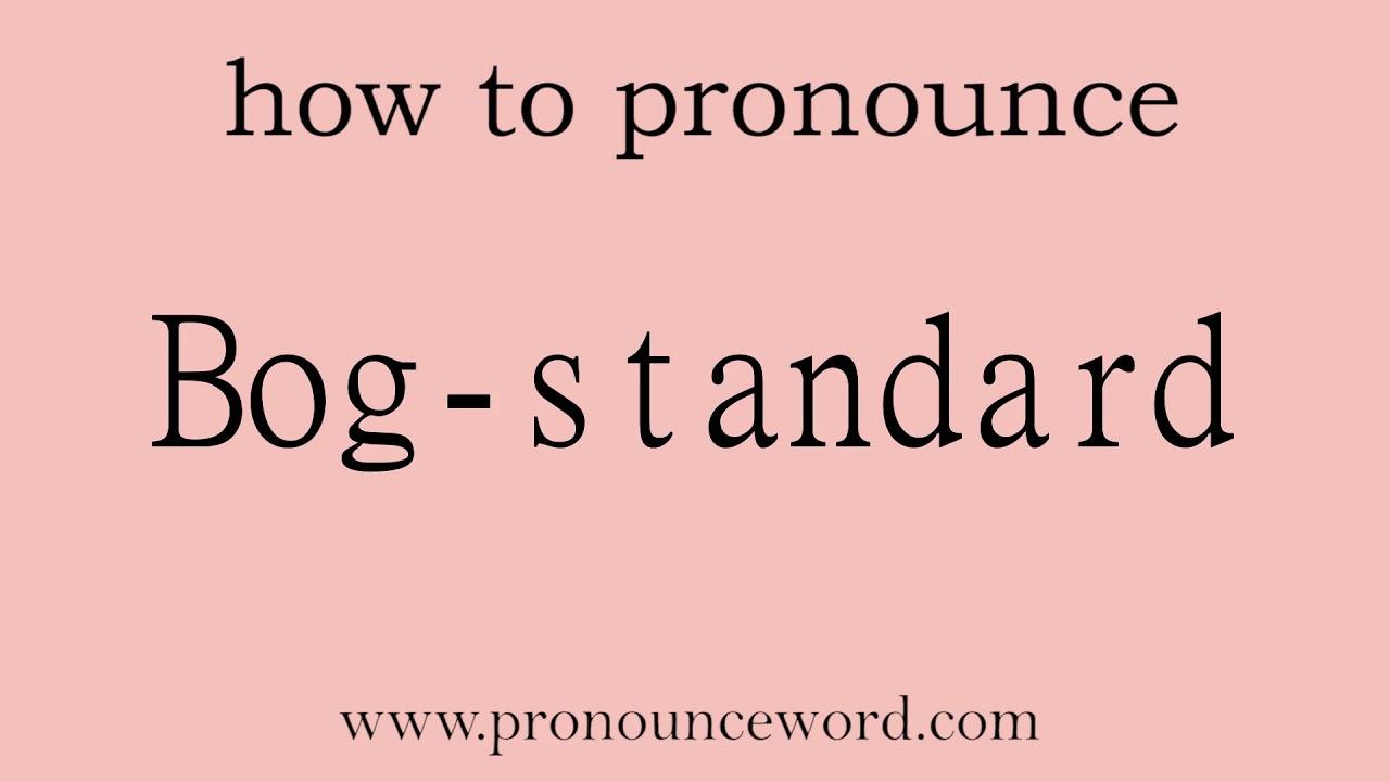 Bog-standard. How to pronounce the english word Bog-standard